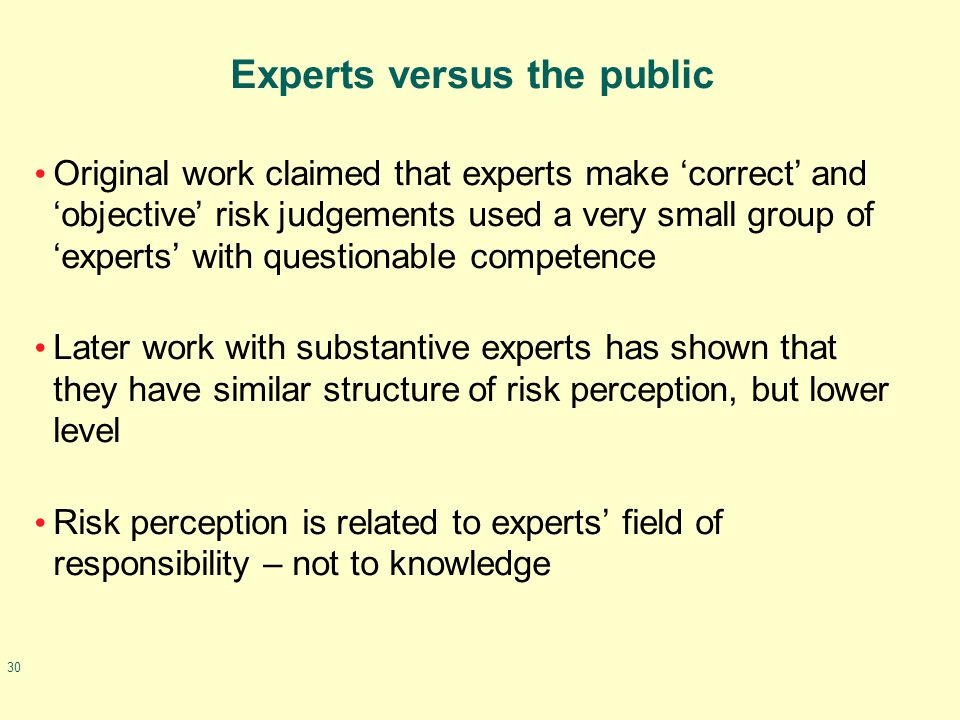 30 Experts versus the public Original work claimed that experts make 'correct' and 'objective' risk judgements used a very small group of 'experts' wi