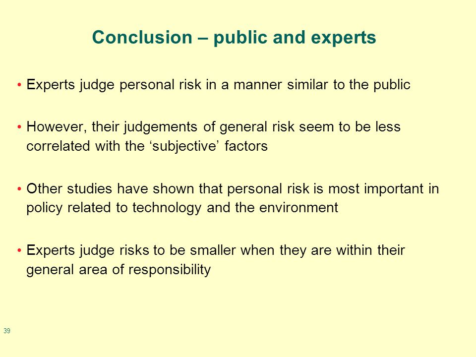 39 Conclusion – public and experts Experts judge personal risk in a manner similar to the public However, their judgements of general risk seem to be less correlated with the 'subjective' factors Other studies have shown that personal risk is most important in policy related to technology and the environment Experts judge risks to be smaller when they are within their general area of responsibility