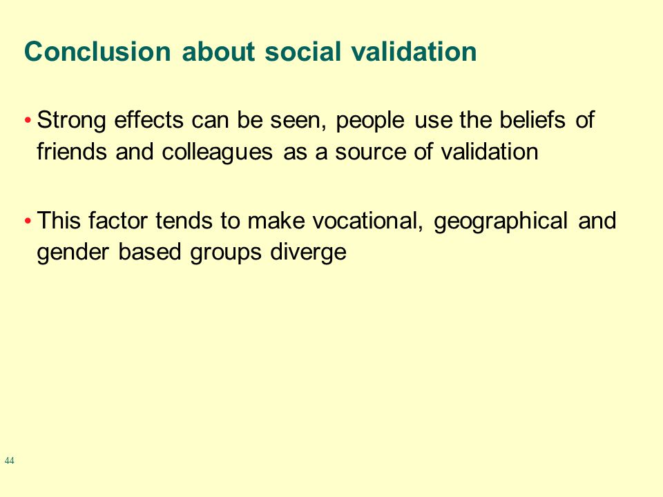 44 Conclusion about social validation Strong effects can be seen, people use the beliefs of friends and colleagues as a source of validation This factor tends to make vocational, geographical and gender based groups diverge