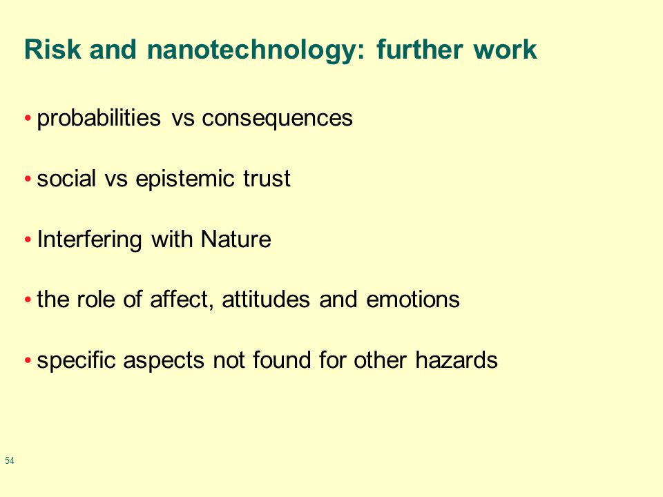 54 Risk and nanotechnology: further work probabilities vs consequences social vs epistemic trust Interfering with Nature the role of affect, attitudes and emotions specific aspects not found for other hazards