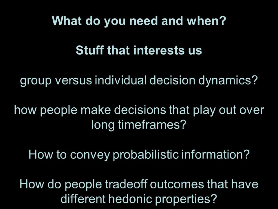 What do you need and when? Stuff that interests us group versus individual decision dynamics? how people make decisions that play out over long timefr