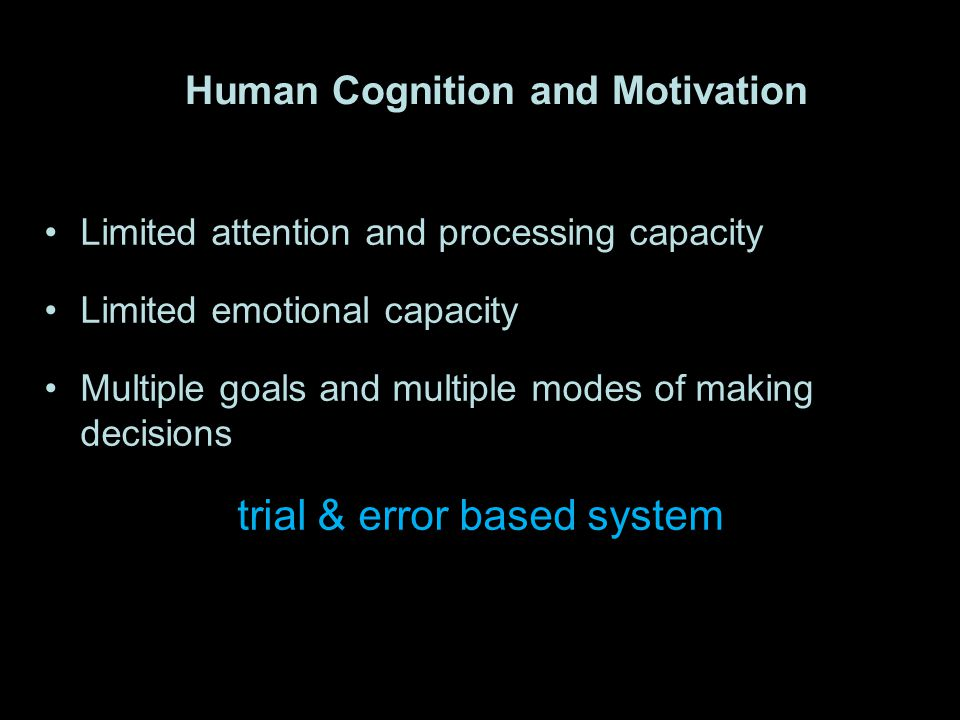 Human Cognition and Motivation Limited attention and processing capacity Limited emotional capacity Multiple goals and multiple modes of making decisions trial & error based system