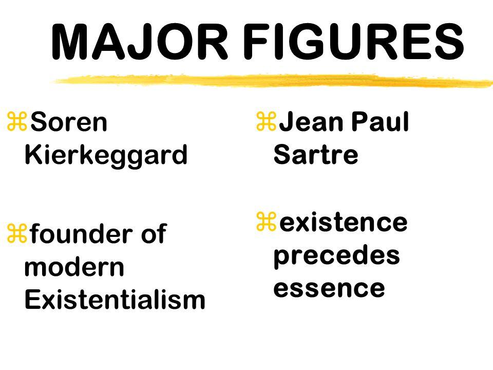 MAJOR FIGURES zSoren Kierkeggard  founder of modern Existentialism  Jean Paul Sartre zexistence precedes essence