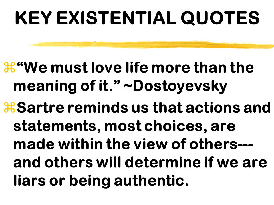 """KEY EXISTENTIAL QUOTES z""""We must love life more than the meaning of it."""" ~Dostoyevsky zSartre reminds us that actions and statements, most choices, ar"""