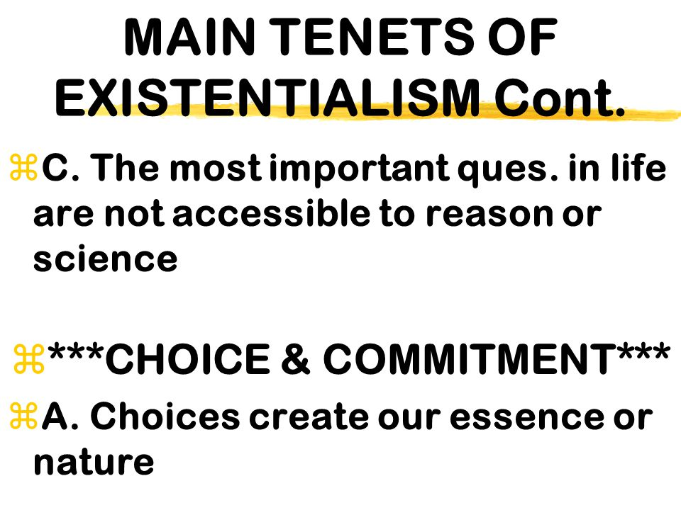 MAIN TENETS OF EXISTENTIALISM Cont.  C. The most important ques. in life are not accessible to reason or science  ***CHOICE & COMMITMENT*** zA. Choi