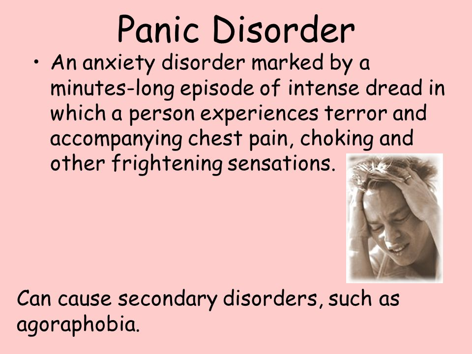 Panic Disorder An anxiety disorder marked by a minutes-long episode of intense dread in which a person experiences terror and accompanying chest pain, choking and other frightening sensations.