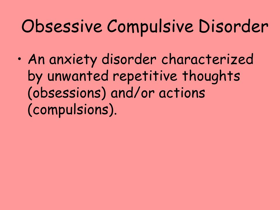 Obsessive Compulsive Disorder An anxiety disorder characterized by unwanted repetitive thoughts (obsessions) and/or actions (compulsions).