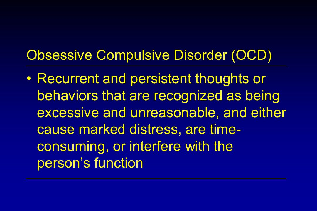 Obsessive Compulsive Disorder (OCD) Recurrent and persistent thoughts or behaviors that are recognized as being excessive and unreasonable, and either cause marked distress, are time- consuming, or interfere with the person's function