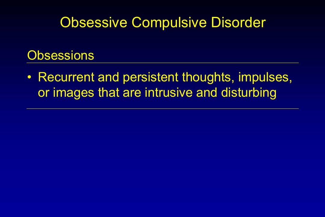 Obsessive Compulsive Disorder Obsessions Recurrent and persistent thoughts, impulses, or images that are intrusive and disturbing