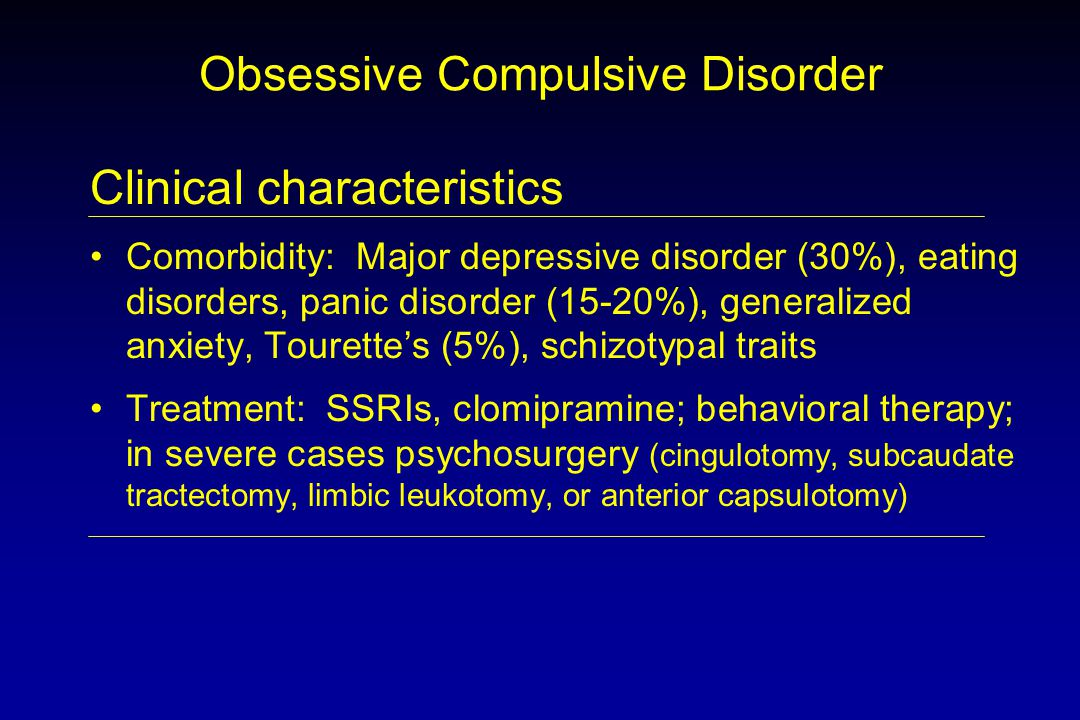Obsessive Compulsive Disorder Clinical characteristics Comorbidity: Major depressive disorder (30%), eating disorders, panic disorder (15-20%), generalized anxiety, Tourette's (5%), schizotypal traits Treatment: SSRIs, clomipramine; behavioral therapy; in severe cases psychosurgery (cingulotomy, subcaudate tractectomy, limbic leukotomy, or anterior capsulotomy)