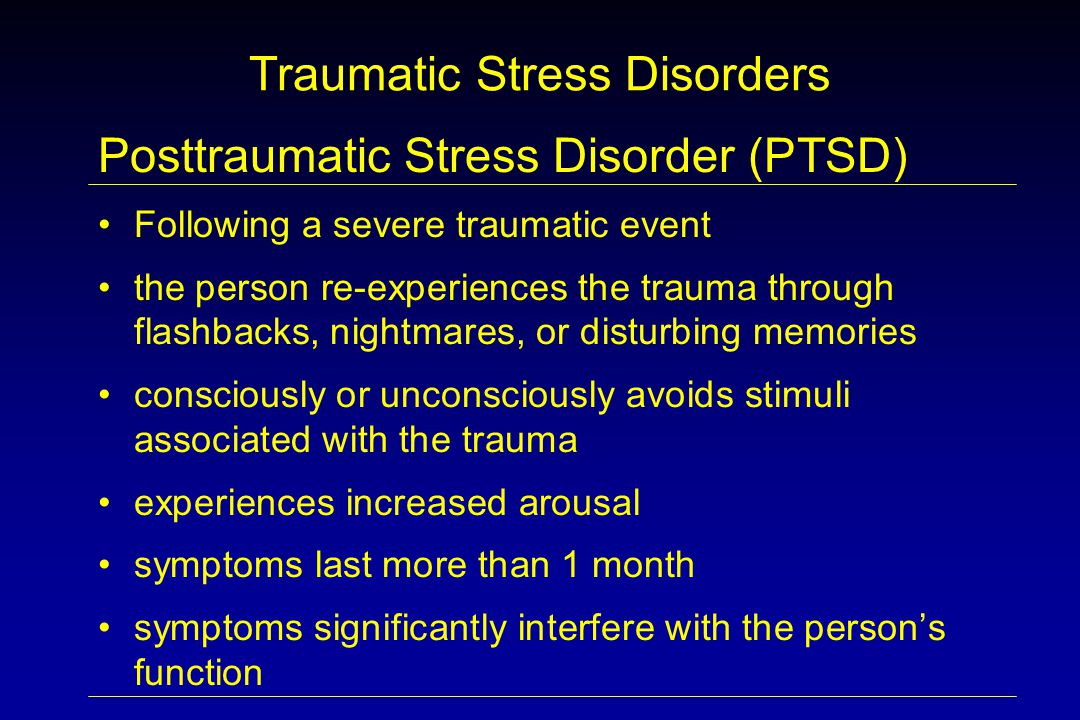 Traumatic Stress Disorders Posttraumatic Stress Disorder (PTSD) Following a severe traumatic event the person re-experiences the trauma through flashbacks, nightmares, or disturbing memories consciously or unconsciously avoids stimuli associated with the trauma experiences increased arousal symptoms last more than 1 month symptoms significantly interfere with the person's function