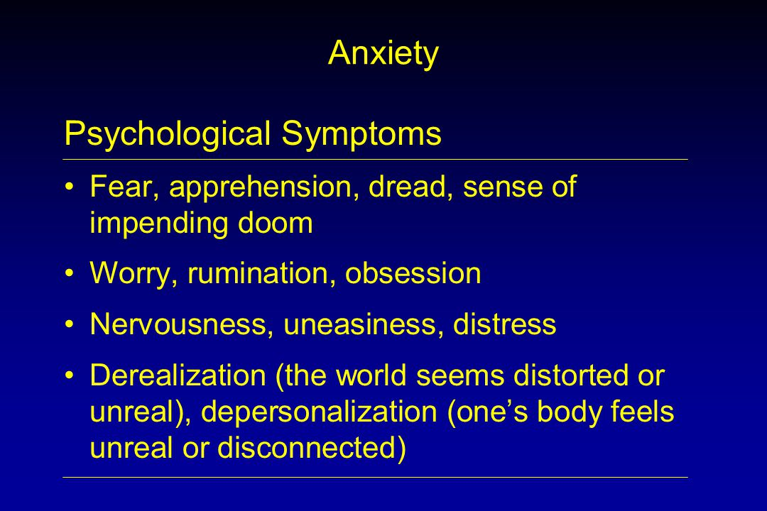 Anxiety Psychological Symptoms Fear, apprehension, dread, sense of impending doom Worry, rumination, obsession Nervousness, uneasiness, distress Derealization (the world seems distorted or unreal), depersonalization (one's body feels unreal or disconnected)