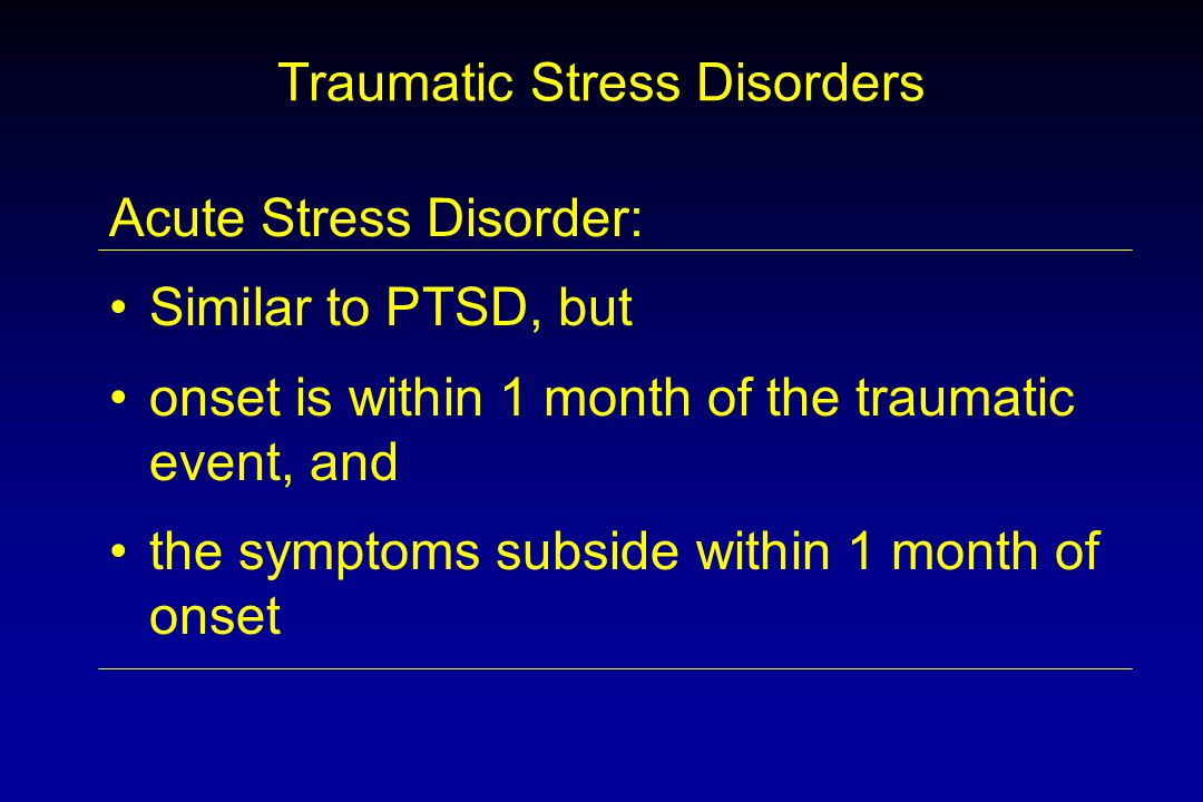 Traumatic Stress Disorders Acute Stress Disorder: Similar to PTSD, but onset is within 1 month of the traumatic event, and the symptoms subside within 1 month of onset