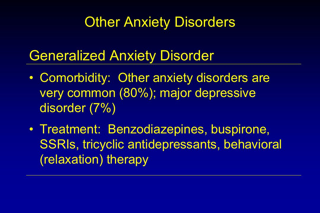 Other Anxiety Disorders Generalized Anxiety Disorder Comorbidity: Other anxiety disorders are very common (80%); major depressive disorder (7%) Treatment: Benzodiazepines, buspirone, SSRIs, tricyclic antidepressants, behavioral (relaxation) therapy