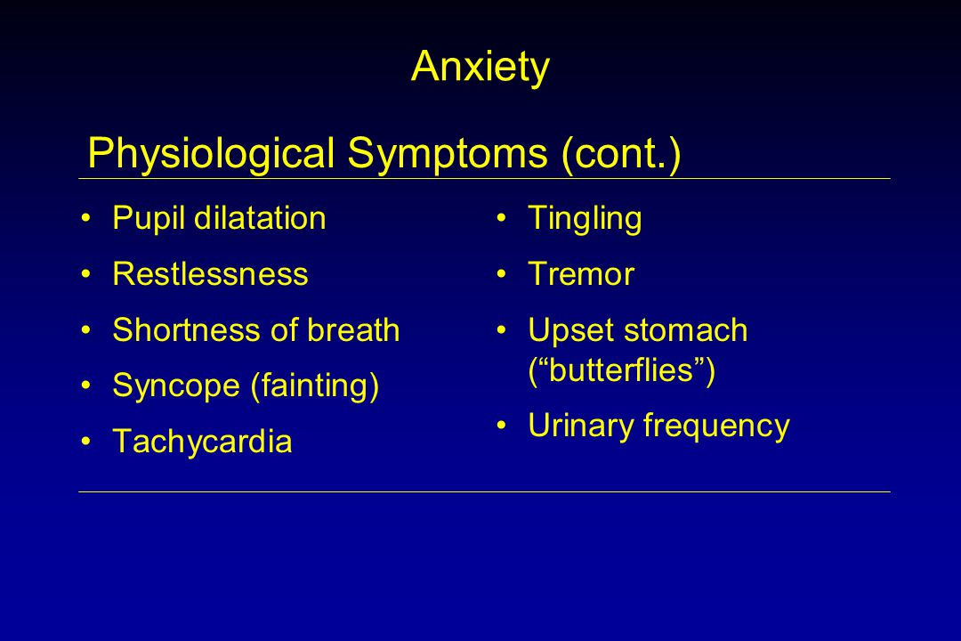 Anxiety Pupil dilatation Restlessness Shortness of breath Syncope (fainting) Tachycardia Tingling Tremor Upset stomach ( butterflies ) Urinary frequency Physiological Symptoms (cont.)