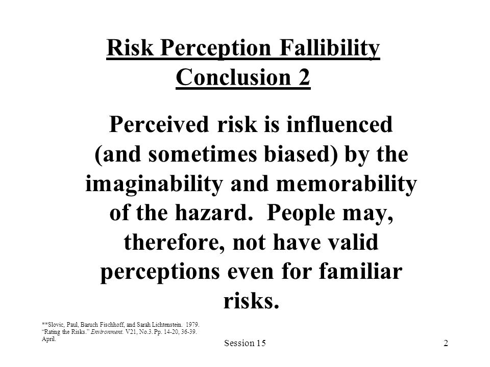 Session 152 Risk Perception Fallibility Conclusion 2 Perceived risk is influenced (and sometimes biased) by the imaginability and memorability of the hazard.