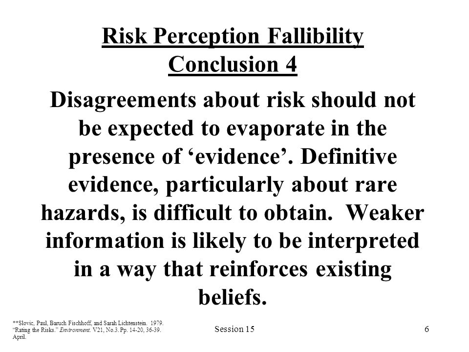 Session 156 Risk Perception Fallibility Conclusion 4 Disagreements about risk should not be expected to evaporate in the presence of 'evidence'.
