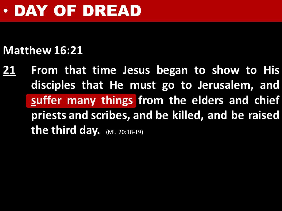 DAY OF DREAD Matthew 16:21 21From that time Jesus began to show to His disciples that He must go to Jerusalem, and suffer many things from the elders