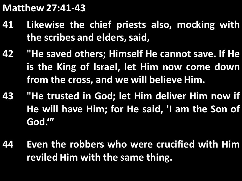 Matthew 27:41-43 41Likewise the chief priests also, mocking with the scribes and elders, said, 42 He saved others; Himself He cannot save.