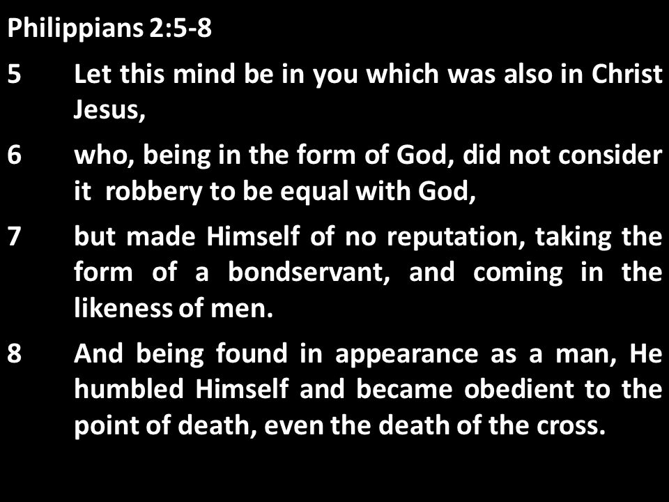 Philippians 2:5-8 5Let this mind be in you which was also in Christ Jesus, 6who, being in the form of God, did not consider it robbery to be equal wit