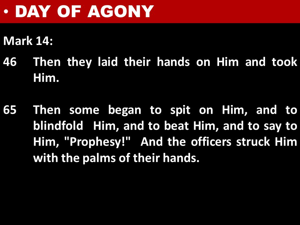DAY OF AGONY Mark 14: 46Then they laid their hands on Him and took Him. 65Then some began to spit on Him, and to blindfold Him, and to beat Him, and t