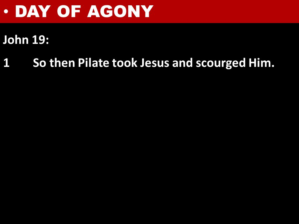 John 19: 1So then Pilate took Jesus and scourged Him. DAY OF AGONY