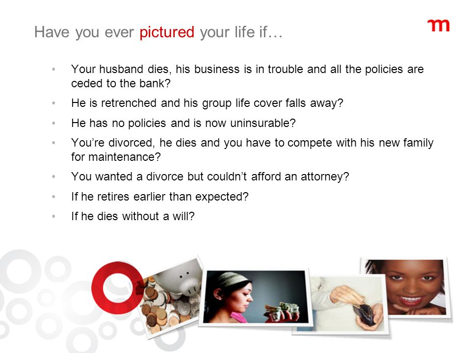 Have you ever pictured your life if… Your husband dies, his business is in trouble and all the policies are ceded to the bank.