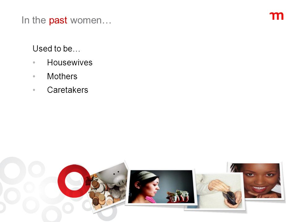 In the past women… Used to be… Housewives Mothers Caretakers