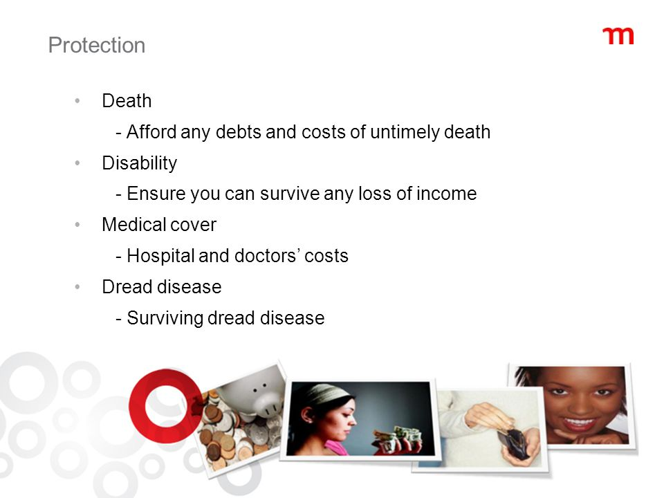 Protection Death - Afford any debts and costs of untimely death Disability - Ensure you can survive any loss of income Medical cover - Hospital and doctors' costs Dread disease - Surviving dread disease