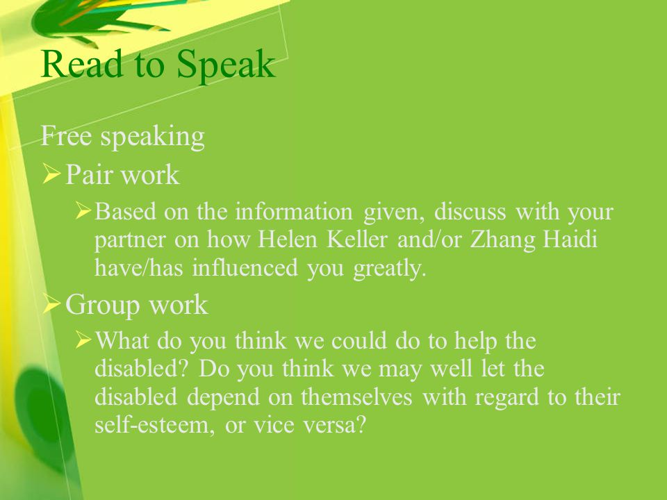 Read to Speak Free speaking  Pair work  Based on the information given, discuss with your partner on how Helen Keller and/or Zhang Haidi have/has influenced you greatly.
