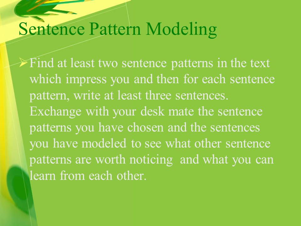 Sentence Pattern Modeling  Find at least two sentence patterns in the text which impress you and then for each sentence pattern, write at least three sentences.