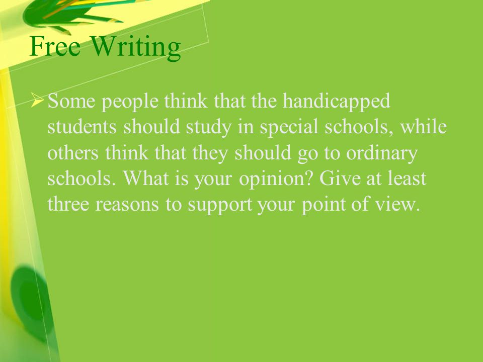 Free Writing  Some people think that the handicapped students should study in special schools, while others think that they should go to ordinary schools.