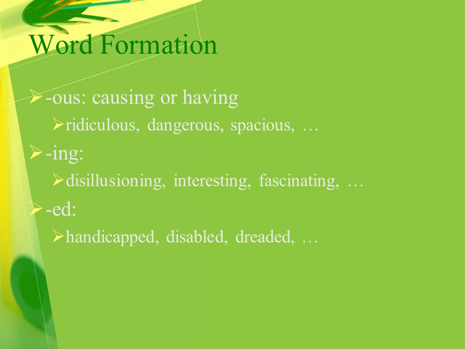 Word Formation  -ous: causing or having  ridiculous, dangerous, spacious, …  -ing:  disillusioning, interesting, fascinating, …  -ed:  handicapped, disabled, dreaded, …