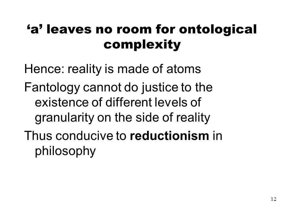 12 'a' leaves no room for ontological complexity Hence: reality is made of atoms Fantology cannot do justice to the existence of different levels of granularity on the side of reality Thus conducive to reductionism in philosophy