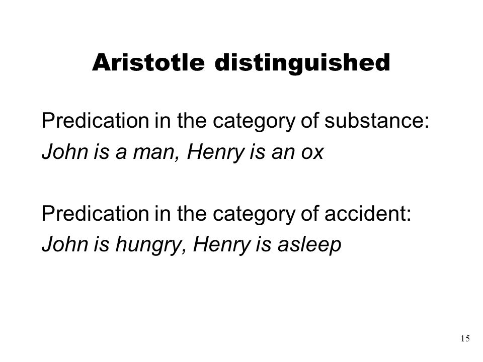 15 Aristotle distinguished Predication in the category of substance: John is a man, Henry is an ox Predication in the category of accident: John is hungry, Henry is asleep