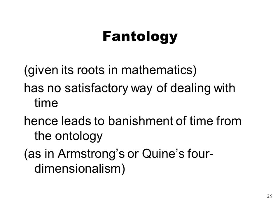 25 Fantology (given its roots in mathematics) has no satisfactory way of dealing with time hence leads to banishment of time from the ontology (as in