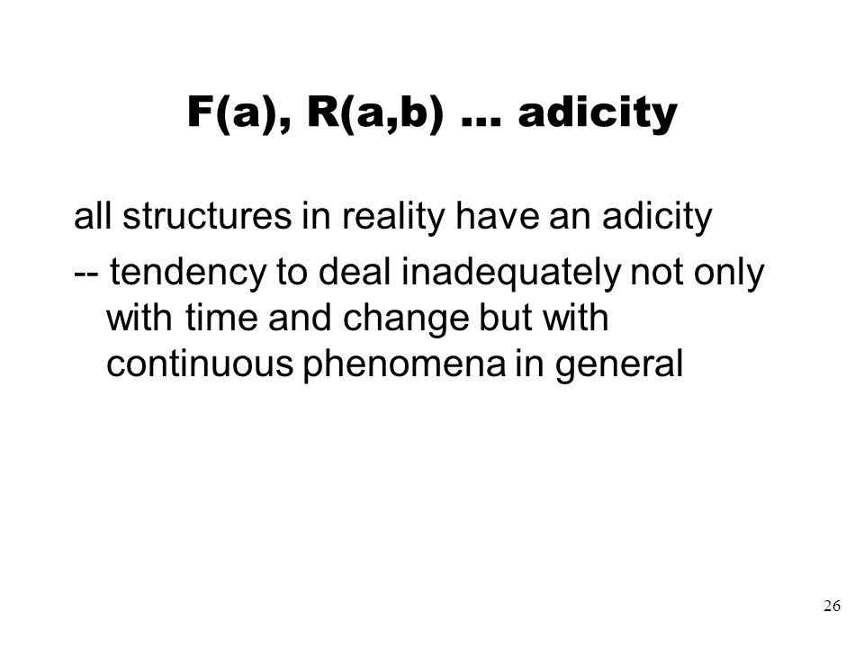 26 F(a), R(a,b) … adicity all structures in reality have an adicity -- tendency to deal inadequately not only with time and change but with continuous