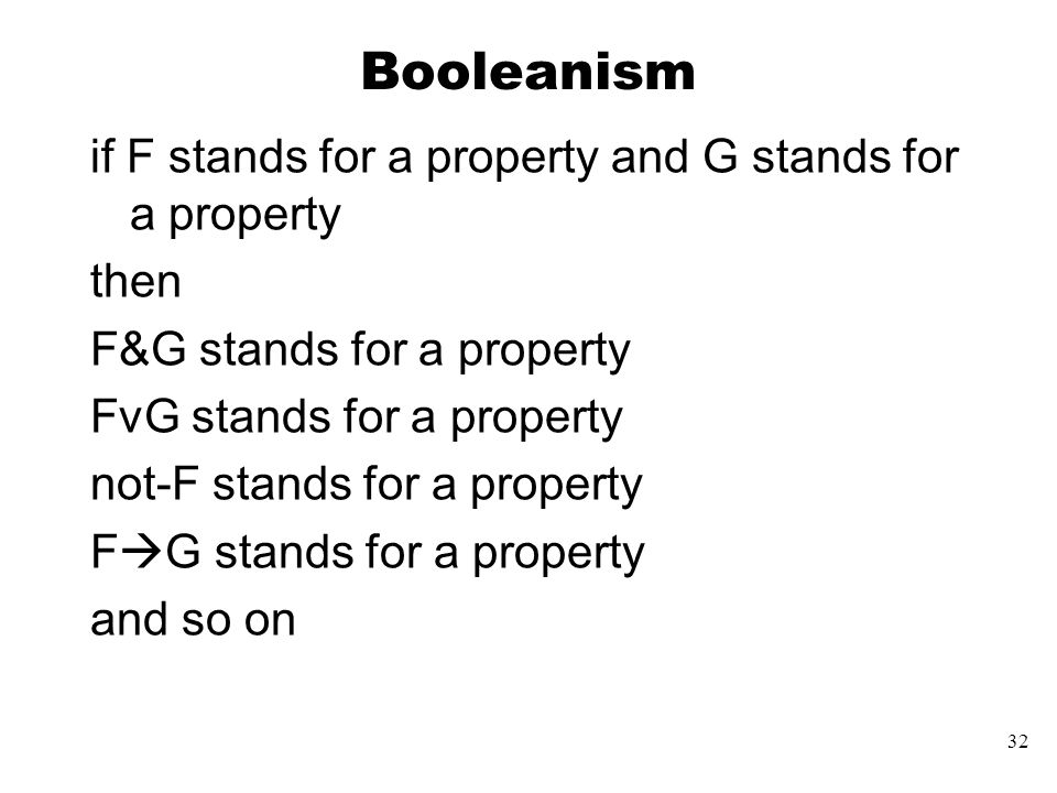 32 Booleanism if F stands for a property and G stands for a property then F&G stands for a property FvG stands for a property not-F stands for a property F  G stands for a property and so on