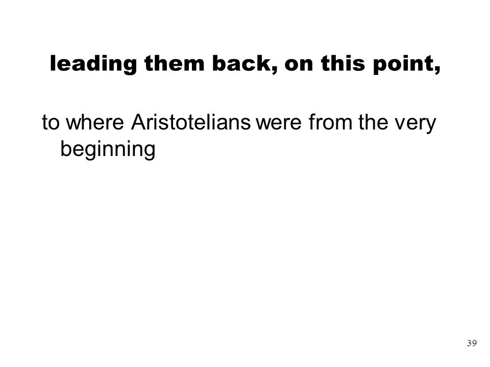 39 leading them back, on this point, to where Aristotelians were from the very beginning