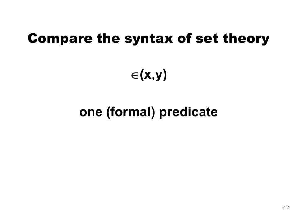 42 Compare the syntax of set theory  (x,y) one (formal) predicate