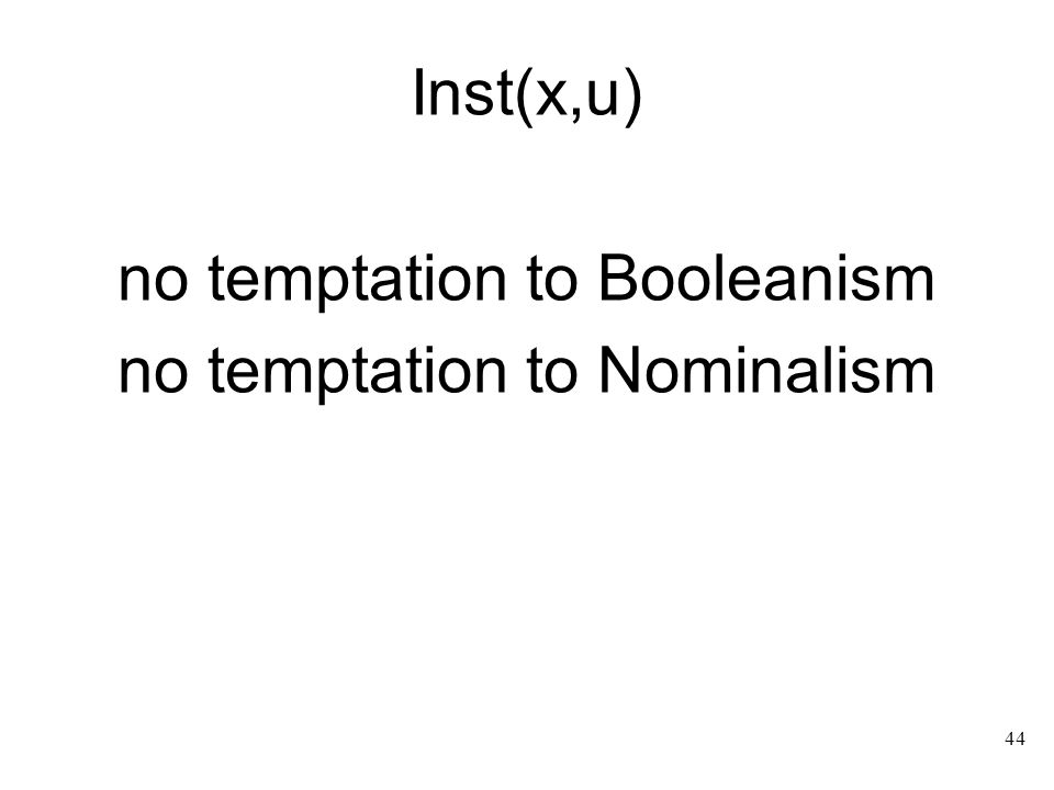 44 Inst(x,u) no temptation to Booleanism no temptation to Nominalism