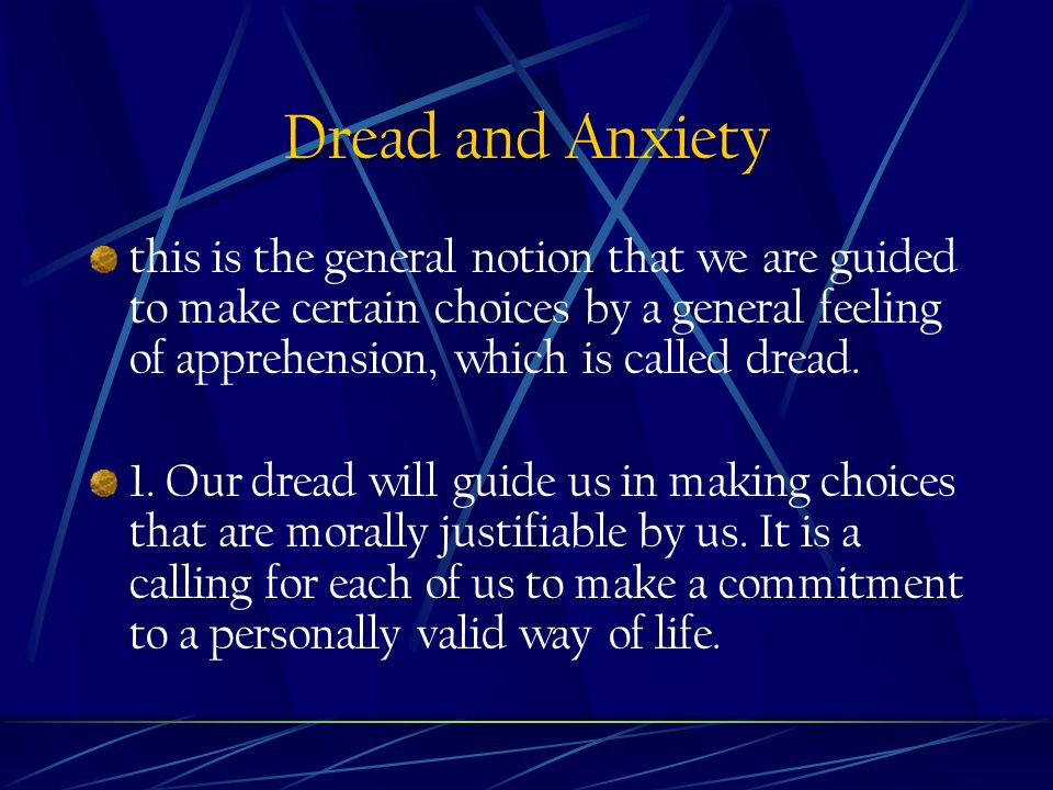 Dread and Anxiety this is the general notion that we are guided to make certain choices by a general feeling of apprehension, which is called dread.
