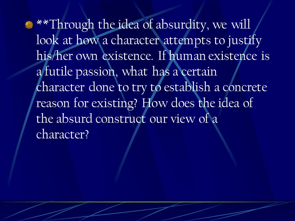 **Through the idea of absurdity, we will look at how a character attempts to justify his/her own existence.