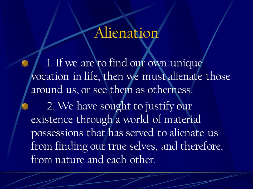 Alienation 1. If we are to find our own unique vocation in life, then we must alienate those around us, or see them as otherness. 2. We have sought to
