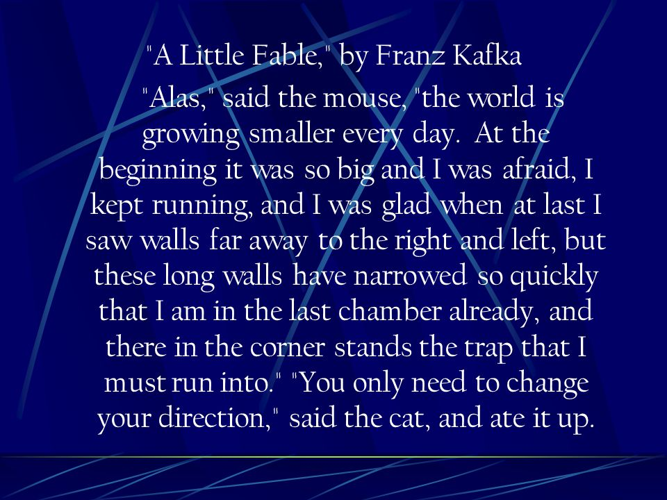 A Little Fable, by Franz Kafka Alas, said the mouse, the world is growing smaller every day.