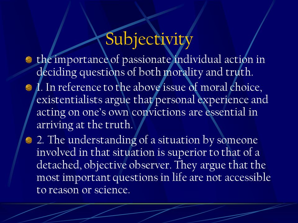 Subjectivity the importance of passionate individual action in deciding questions of both morality and truth.