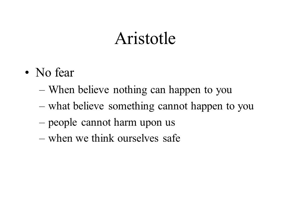 Aristotle No fear –When believe nothing can happen to you –what believe something cannot happen to you –people cannot harm upon us –when we think ourselves safe