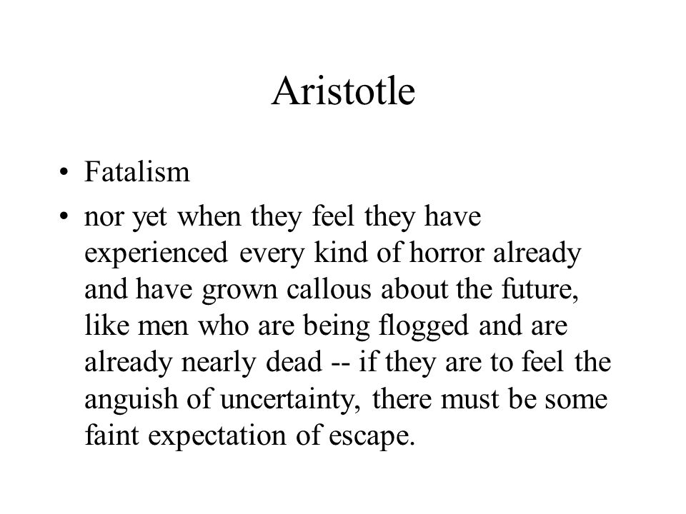 Aristotle Fatalism nor yet when they feel they have experienced every kind of horror already and have grown callous about the future, like men who are being flogged and are already nearly dead -- if they are to feel the anguish of uncertainty, there must be some faint expectation of escape.