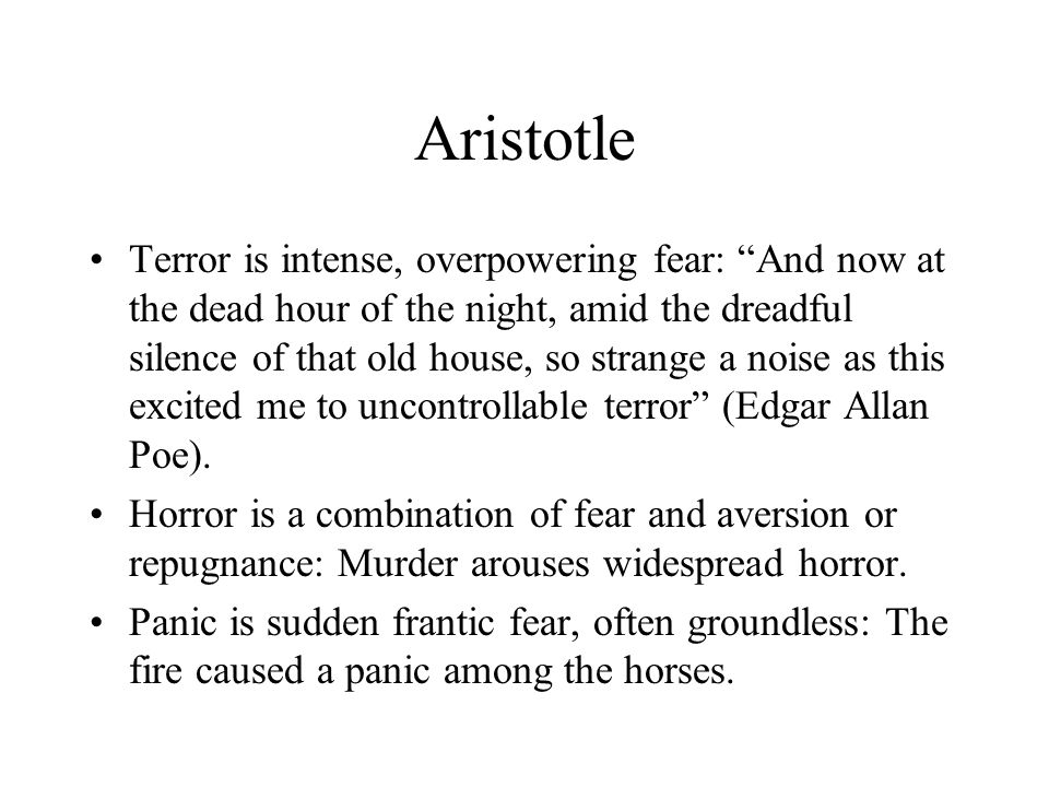 Aristotle Terror is intense, overpowering fear: And now at the dead hour of the night, amid the dreadful silence of that old house, so strange a noise as this excited me to uncontrollable terror (Edgar Allan Poe).