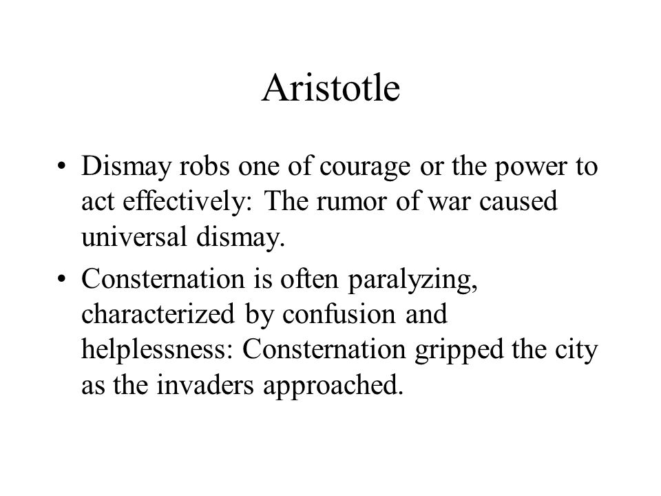 Aristotle Dismay robs one of courage or the power to act effectively: The rumor of war caused universal dismay.